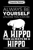 Composition Notebook: Always Be Yourself Unless You Can be a Hippo Funny Gift  Journal/Notebook Blank Lined Ruled 6x9 100 Pages