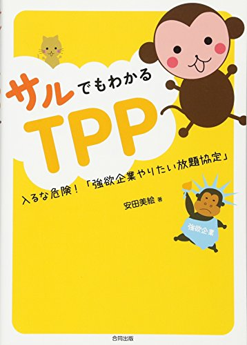 サルでもわかるTPP―入るな危険!「強欲企業やりたい放題協定」の詳細を見る