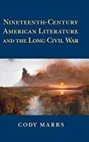 Nineteenth-Century American Literature and the Long Civil War (Cambridge Studies in American Literature and Culture)