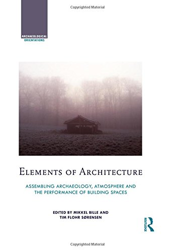 Download Elements of Architecture: Assembling archaeology, atmosphere and the performance of building spaces (Archaeological Orientations) 113877541X
