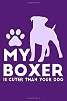 My Boxer Is Cuter Than Your Dog: Blank Lined Notebook Journal: Gifts For Dog Lovers Him Her 6x9 | 110 Blank  Pages | Plain White Paper | Soft Cover Book