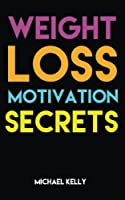 Weight Loss Motivation Secrets: 8 Powerful Tips to Lose Weight, Secrets to Live a Healthy Lifestyle, and Motivational Strategies That Work!