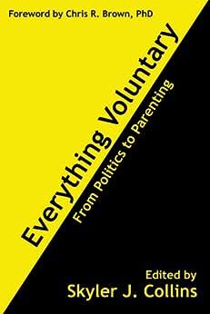 Everything Voluntary: From Politics to Parenting by [Hunt, Jan, Dodd, Sandra, Holt, John, Read, Leonard E., Skousen, Mark, Rothbard, Murray N., Hoppe, Hans-Hermann, Watner, Carl, Hazlitt, Henry]