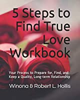 5 Steps to Find True Love Workbook: Your Process to Prepare for, Find, and Keep a Quality, Long-term Relationship