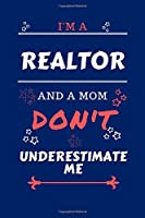 I'm A Realtor And A Mom Don't Underestimate Me: Perfect Gag Gift For A Realtor Who Happens To Be A Mom And NOT To Be Underestimated!   Blank Lined Notebook Journal   100 Pages 6 x 9 Format   Office   Work   Job   Humour and Banter   Birthday  Hen     Anni