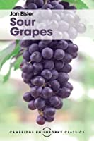 Sour Grapes: Studies in the Subversion of Rationality (Cambridge Philosophy Classics)