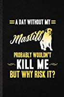 A Day Without My Mastiff Probably Wouldn't Kill Me but Why Risk It: Funny Blank Lined Notebook/ Journal For Mastiff Lover, Dog Mom Owner Vet, Inspirational Saying Unique Special Birthday Gift Idea Cute Ruled 6x9 110 Pages