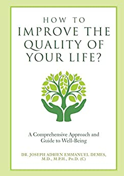 How to Improve the Quality of Your Life?: A Comprehensive Approach and Guide to Well-Being by [DEMES M.D. M.P.H. Ph.D. (c), Dr. Joseph Adrien Emmanuel]