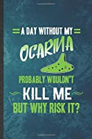 A Day Without My Ocarina Probably Wouldn't Kill Me but Why Risk It: Funny Blank Lined Music Teacher Lover Notebook/ Journal, Graduation Appreciation Gratitude Thank You Souvenir Gag Gift, Stylish Graphic 110 Pages