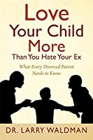 Love Your Child More Than You Hate Your Ex: What Every Divorced Parent Needs to Know