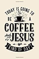 Today is Going To Be a Coffee and Jesus Kind of Day: Coffee Lined Notebook, Journal, Organizer, Diary, Composition Notebook, Gifts for Coffee Lovers