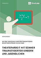 Theaterarbeit mit schwer traumatisierten Kindern und Jugendlichen. Wie das Theater bei einer Posttraumatischen Belastungsstoerung helfen kann