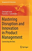 Mastering Disruption and Innovation in Product Management: Connecting the Dots (Management for Professionals)