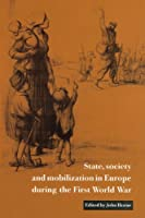 State, Society and Mobilization in Europe during the First World War (Studies in the Social and Cultural History of Modern Warfare)