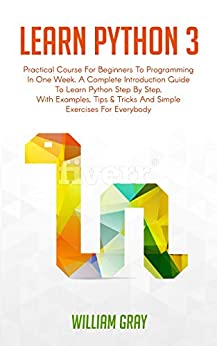 LEARN PYTHON 3: Practical Course for Beginners to Programming in One Week. A Complete introduction Guide to Learn Python Step by Step, with Examples, Tips & Tricks and Simple Exercises for Everybody by [GRAY, WILLIAM ]