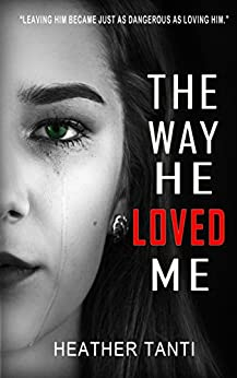 The Way He Loved Me: Leaving him became just as dangerous as loving him by [Tanti, Heather]