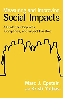 Measuring and Improving Social Impacts: A Guide for Nonprofits, Companies, and Impact Investors by [Epstein, Marc J., Yuthas, Kristi]
