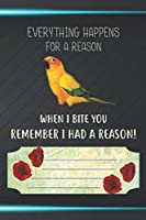 Everything Happens For A Reason When I Bite You Remember I Had A Reason Notebook Journal: 110 Blank Lined Paper Pages 6x9 Personalized Customized Notebook Journal Gift For Sun Conure Parrot Bird Owners and Lovers
