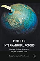 Cities as International Actors: Urban and Regional Governance Beyond the Nation State