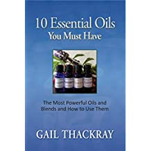 10 Essential Oils You Must Have: The most powerful oils and blends and how to use them