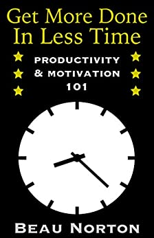 Get More Done in Less Time: How to Be More Productive and Stop Procrastinating: (Increase Productivity, Overcome Procrastination, and Get Motivated) (Productivity & Motivation 101) by [Norton, Beau]