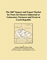 The 2007 Import and Export Market for Parts for Electric Industrial or Laboratory Furnaces and Ovens in Czech Republic