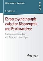 Koerperpsychotherapie zwischen Bioenergetik und Psychoanalyse: Zum Zusammenwirken von Reife und Lebendigkeit (Edition Centaurus – Psychologie)