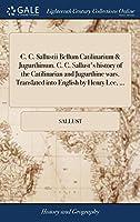 C. C. Sallustii Bellum Catilinarium & Jugurthinum. C. C. Sallust's History of the Catilinarian and Jugurthine Wars. Translated Into English by Henry Lee, ...