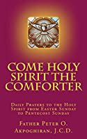 Come Holy Spirit The Comforter: Daily Prayers to the Holy Spirit from Easter Sunday to Pentecost Sunday