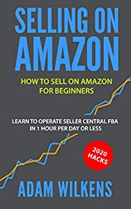 Selling On Amazon: How to Sell on Amazon for Beginners - Learn to Operate Seller Central FBA in 1 Hr Per Day or Less - 2020 Hacks (English Edition)