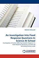An Investigation Into Fixed Response Questions In Science At School: Investigation of Factors Affecting Students Response To Fixed Response Questions In Science At Secondary/Tertiary Levels