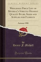 Wholesale Price List of Michell's Strictly Highest Quality Bulbs, Seeds and Supplies for Florists: Autumn 1900 (Classic Reprint)