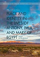 Place and Identity in the Lives of Antony, Paul, and Mary of Egypt: Desert as Borderland (Religion and Spatial Studies)