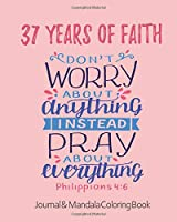 37 Years of Faith - Journal & Mandala Coloring Book - Don't Worry About Anything Pray About Everything: 37th Birthday Gift - Philippians 4 6 Scripture - Positivity, Prayer & Gratitude Notebook Diary - Positive Christian Mindset for Girls, Teens & Women