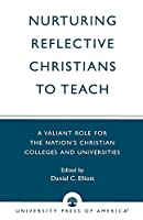 Nurturing Reflective Christians to Teach: A Valiant Role for the Nation's Christian Colleges and Universities