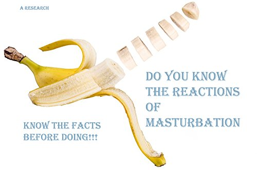 Do You Know The Reactions of Masturbation???: Know the facts before doing (English Edition)