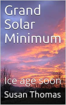 Grand Solar Minimum: Ice age soon by [Thomas, Susan]