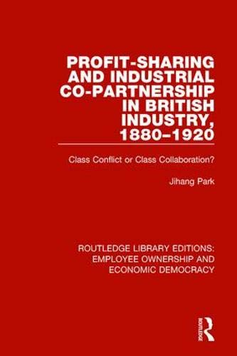 Profit-sharing and Industrial Co-partnership in British Industry, 1880-1920: Class Conflict or Class Collaboration? (Routledge Library Editions: Employee Ownership and Economic Democracy)