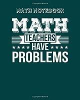Math Notebook: math teachers have problems math teacher - 50 sheets, 100 pages - 8 x 10 inches