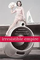 Irresistible Empire: America's Advance through Twentieth-Century Europe by Victoria de Grazia(2006-10-31)