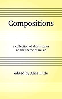 Compositions: a collection of short stories on the theme of music by [Little, Alice]