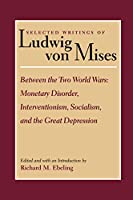 Selected Writings of Ludwig Von Mises: Between the Two World Wars : Monetary Disorder, Interventionism, Socialism, and the Great Depression