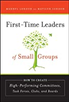 First-Time Leaders of Small Groups: How to Create High Performing Committees, Task Forces, Clubs and Boards (J-B US non-Franchise Leadership)
