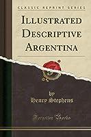 Illustrated Descriptive Argentina (Classic Reprint)
