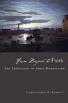 From Despair to Faith: The Spirituality of Søren Kierkegaard by [Barnett, Christopher B.]