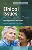 Ethical Issues in Dementia Care: Making Difficult Decisions (Bradford Dementia Group Good Practice Guides)