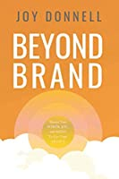 Beyond Brand: Master Your Power, Joy, and Media To Live Your Legacy