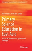 Primary Science Education in East Asia: A Critical Comparison of Systems and Strategies (Contemporary Trends and Issues in Science Education)