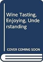 Wine Tasting, Enjoying, Understanding