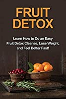 Fruit Detox: Learn how to do an easy fruit detox cleanse, lose weight, and feel better fast!
